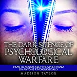 The Dark Science of Psychological Warfare: How to Always Keep the Upper Hand on Anyone Psychologically | Madison Taylor