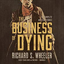 The Business of Dying: The Complete Western Stories Audiobook by Richard S. Wheeler Narrated by Traber Burns, Pam Ward