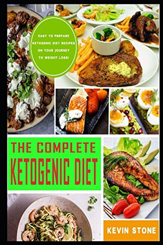 The Complete Ketogenic Diet: Easy to Prepare Ketogenic Diet Recipes on your Journey to Weight Lose! by KEVIN STONE