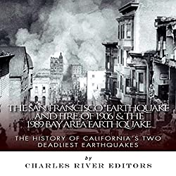 The San Francisco Earthquake and Fire of 1906 & the 1989 Bay Area Earthquake: The History of California's Two Deadliest Earthquakes