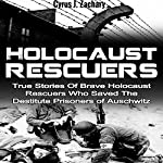 Holocaust Rescuers: True Stories of Brave Holocaust Rescuers Who Saved the Destitute Prisoners of Auschwitz | Cyrus J. Zachary