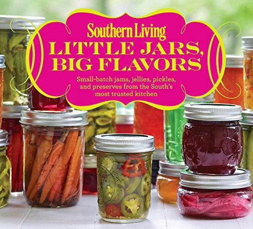 Southern Living Little Jars, Big Flavors: Small-batch James, Jellies, Pickles, And Preserves From The South's Most Trusted Kitchen by Editors of Southern Living