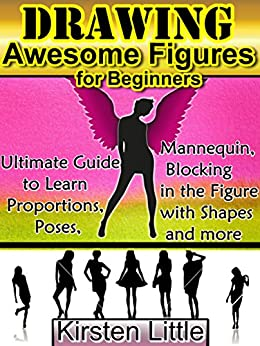 Drawing Awesome Figures for Beginners: Ultimate Guide to Learn Proportions, Poses, Mannequin, Blocking in Figures with Shapes and More (Drawing s Easy Book 2)