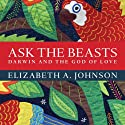 Ask the Beasts: Darwin and the God of Love Audiobook by Elizabeth A. Johnson Narrated by Donna Postel