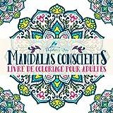 Mandalas Conscients: Livre De Coloriage Pour Adultes: Un cadeau unique inspirant et motivant pour hommes, femmes, adolescents et seniors pour une méditation de pleine conscience et une art-thérapie