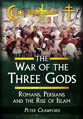 The War of the Three Gods: Romans, Persians and the Rise of Islam