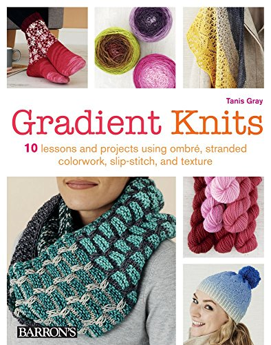 Gradient Knits: 10 Lessons and Projects Using Ombre, Stranded Colorwork, Slip-Stitch, and Texture