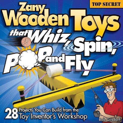 Zany Wooden Toys that Whiz, Spin, Pop, and Fly: 28 Projects You Can Build From The Toy Inventor's Workshop pdf