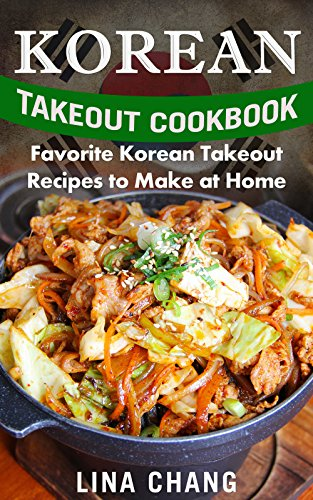 Korean Takeout Cookbook: Favorite Korean Takeout Recipes to Make at Home by Lina Chang