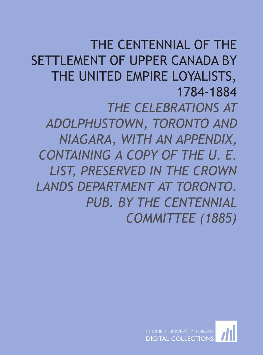 The Centennial of the Settlement of Upper Canada by the United Empire Loyalists, 1784-1884: The Celebrations at Adolphustown, Toronto and Niagara, ... Pub. By the Centennial Committee (1885) ebook