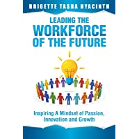 Leading the Workforce of the Future: Inspiring a Mindset of Passion, Innovation...