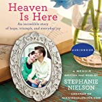 Heaven Is Here: An Incredible Story of Hope, Triumph, and Everyday Joy | Stephanie Nielson