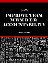 How to Improve Team Member Accountability (Team Building Tool Box for Busy Managers Book 4)