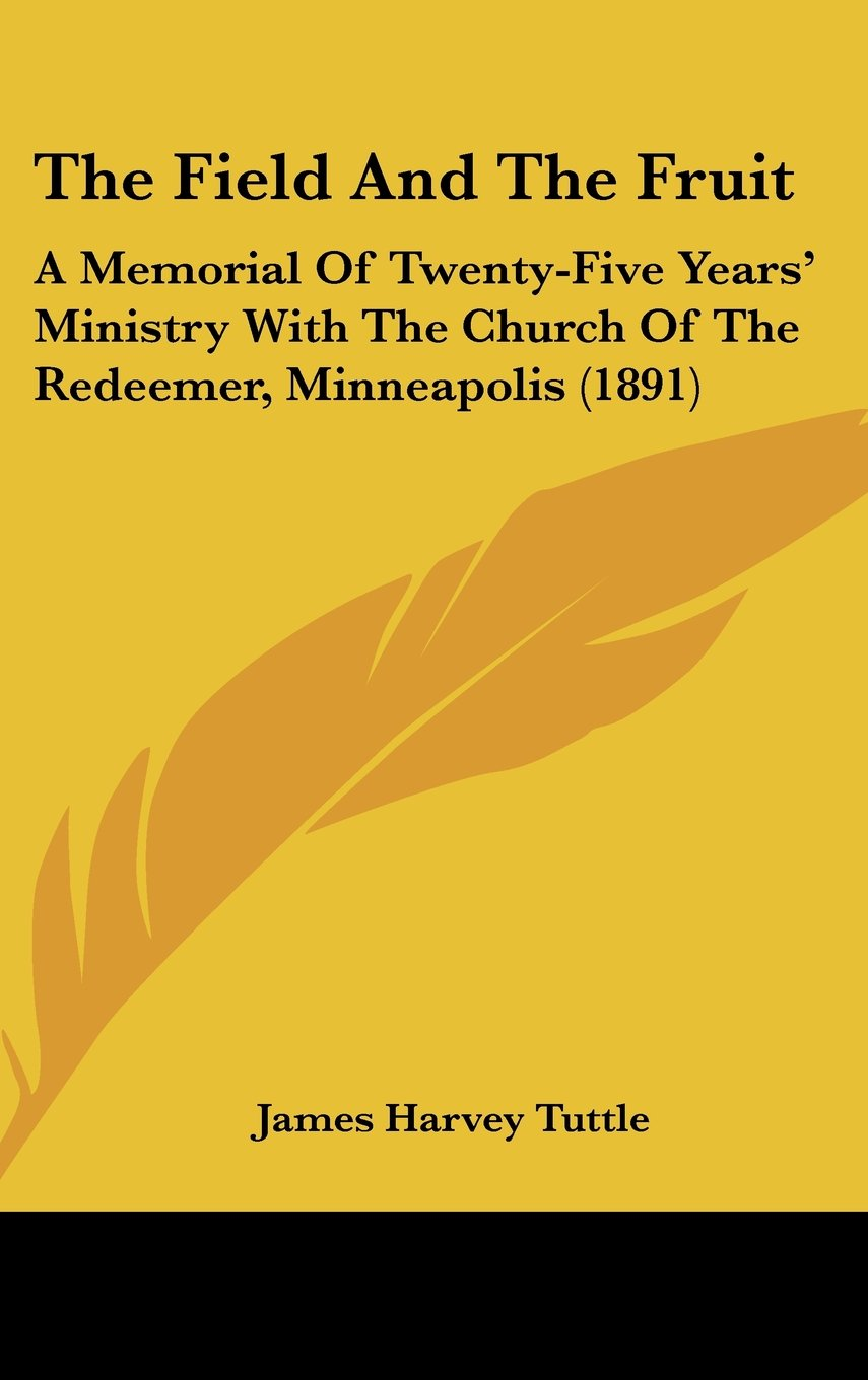 Read Online The Field And The Fruit: A Memorial Of Twenty-Five Years' Ministry With The Church Of The Redeemer, Minneapolis (1891) ebook