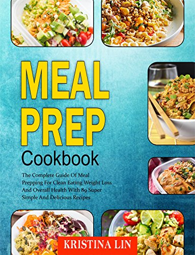 Meal Prep Cookbook: The Complete Guide Of Meal Prepping For Clean Eating Weight Loss And Overall Health With 89 Super Simple And Delicious Recipes by Kristina Lin