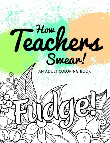 How Teachers Swear! An Adult Coloring Book