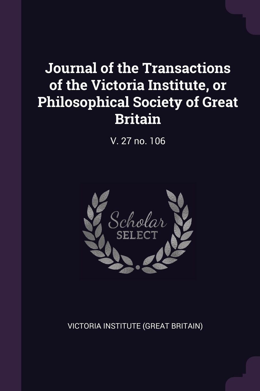 Journal of the Transactions of the Victoria Institute, or Philosophical Society of Great Britain: V. 27 No. 106 PDF