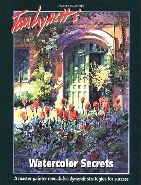 Tom Lynch S Watercolor Secrets Lynch Tom 9781929834013 Amazon Com Books