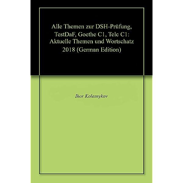 Alle Themen Zur Dsh Prufung Testdaf Goethe C1 Telc C1 Aktuelle Themen Und Wortschatz 2018 German Edition Kindle Edition By Kolesnykov Ihor Reference Kindle Ebooks Amazon Com