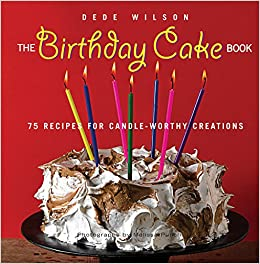 The Birthday Cake Book 75 Recipes For Candle Worthy Creations Dede Wilson 9781558323827 Amazon Books