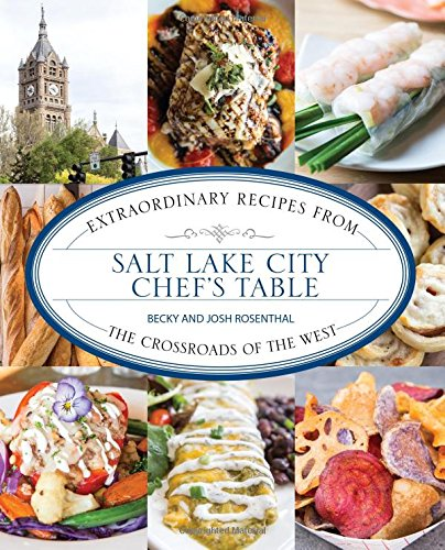 Salt Lake City Chef's Table: Extraordinary Recipes from The Crossroads of the West by Becky Rosenthal, Josh Rosenthal