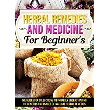 Herbal Remedies And Medicine For Beginner's : The Guidebook Collections To Properly Understanding The Benefits And Usages Of Natural Herbal Remedies
