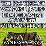The Protestant Wagon Train: Headed West Along The Oregon Trail (Western Christian Historical Romance) | Vanessa Carvo