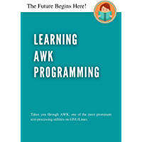 Learning AWK Programming: Takes you through AWK, one of the most prominent text-processing utility on GNULinux. (English…
