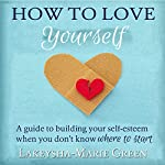 How to Love Yourself: A Guide to Building Your Self-Esteem When You Don't Know Where to Start | Lakeysha-Marie Green