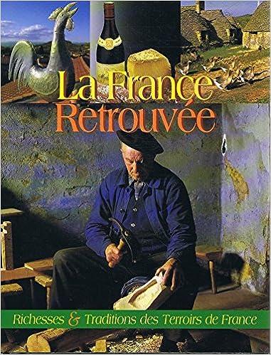 La France Retrouvée  Richesses Et Traditions Des Terroirs De France pdf