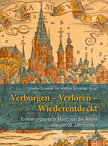 Verborgen- Verloren- Wiederentdeckt: Erinnerungsorte in Mainz von der Antike bis zum 20. Jahrhundert