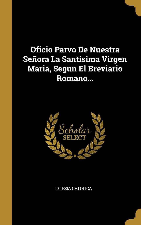 Oficio Parvo De Nuestra Señora La Santisima Virgen Maria, Segun El Breviario Romano...: Amazon.es: Catolica, Iglesia: Libros