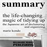 Summary: The Life Changing Magic of Tidying Up by Marie Kondo: The Japanese Art of Decluttering and Organizing | Key Ideas in 1 Hour or Less | Millionaire Mindset Publishing