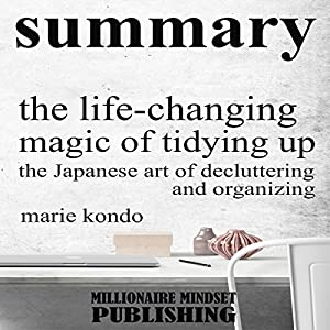 Summary: The Life Changing Magic of Tidying Up by Marie Kondo: The Japanese Art of Decluttering and Organizing | Key Ideas in 1 Hour or Less Audiobook