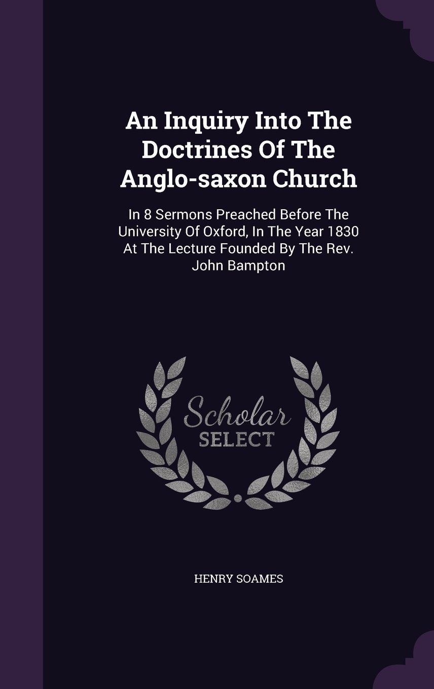 Download An Inquiry Into the Doctrines of the Anglo-Saxon Church: In 8 Sermons Preached Before the University of Oxford, in the Year 1830 at the Lecture Founded by the REV. John Bampton PDF