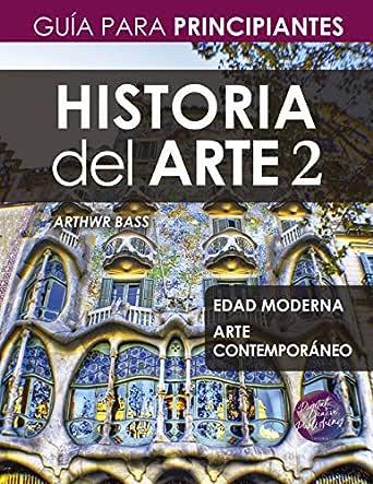 Historia del Arte 2: Guía para Principiantes eBook: Bass, Arthwr: Amazon.es: Tienda Kindle