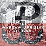 The Warsaw Uprising of 1944: The History of the Polish Resistance's Failed Attempt to Liberate Poland's Capital from Nazi Germany |  Charles River Editors