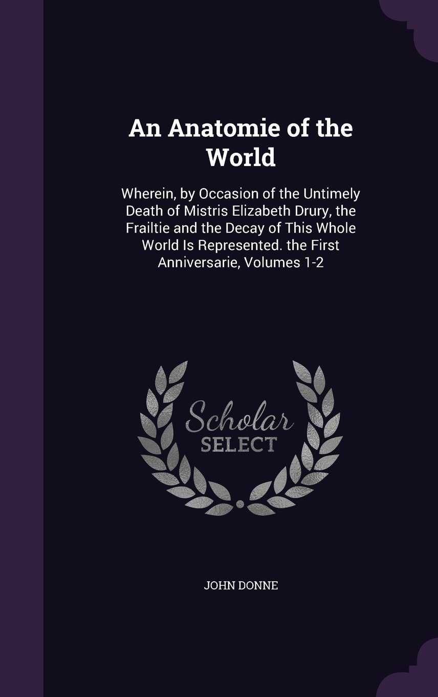 An Anatomie of the World: Wherein, by Occasion of the Untimely Death ...