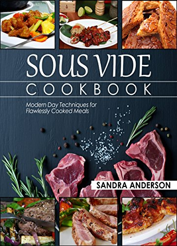 Sous Vide Cookbook: Modern Day Techniques for Flawlessly Cooked Meals (Under Pressure Cooking Sous Vide) by Sandra Anderson