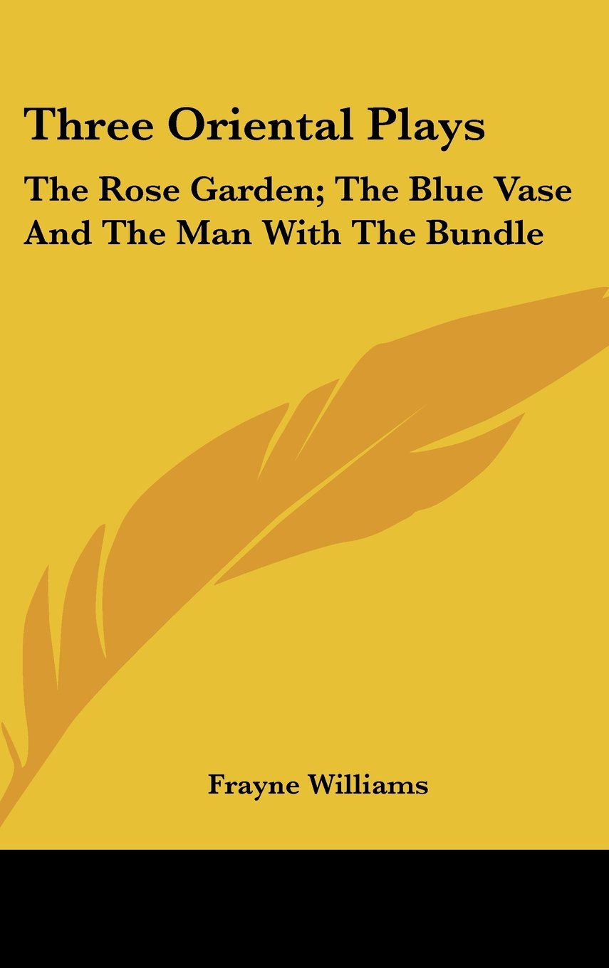 Three Oriental Plays: The Rose Garden; The Blue Vase And The Man With The Bundle pdf