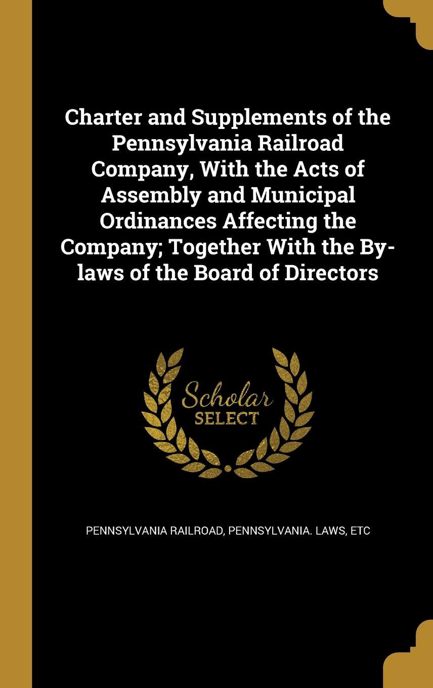 Download Charter and Supplements of the Pennsylvania Railroad Company, with the Acts of Assembly and Municipal Ordinances Affecting the Company; Together with the By-Laws of the Board of Directors pdf epub