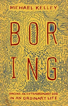 Boring: Finding an Extraordinary God in an Ordinary Life by [Kelley, Michael]
