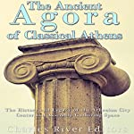 The Ancient Agora of Classical Athens: The History and Legacy of the Athenian City Center and Assembly Gathering Space |  Charles River Editors