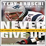 Never Give Up: My Stroke, My Recovery, & My Return to the NFL | Tedy Bruschi,Michael Holley