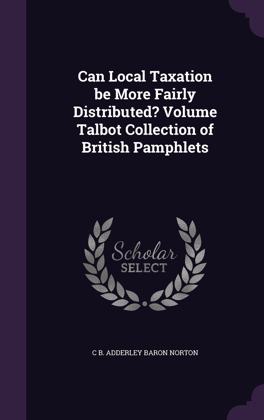 Can Local Taxation Be More Fairly Distributed? Volume Talbot Collection of British Pamphlets ebook