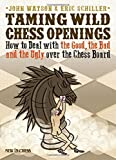 Taming Wild Chess Openings: How To Deal With The Good, The Bad And The Ugly Over The Chess Board-John Watson