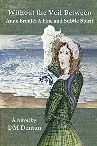Without the Veil Between: Anne Brontë: A Fine and Subtle Spirit by [Denton, DM]
