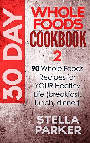 30 Day Whole Foods Cookbook 2: 90 Whole Foods Recipes for YOUR Healthy Life (breakfast, lunch, dinner) by Stella Parker