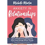 Anxiety in Relationships: Fear of Abandonment and Insecurity Often Cause Damage Without Therapy: Learn How to Identify and El