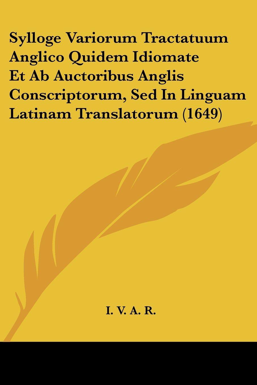 Sylloge Variorum Tractatuum Anglico Quidem Idiomate Et Ab Auctoribus Anglis Conscriptorum, Sed In Linguam Latinam Translatorum (1649) (Latin Edition) ebook